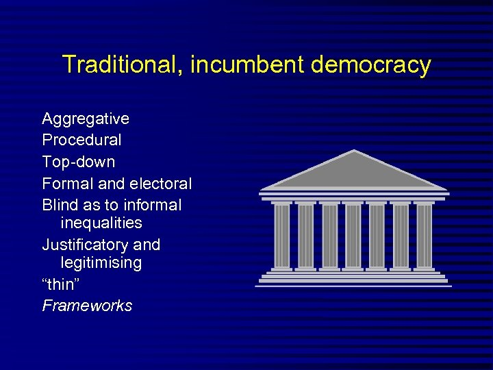 Traditional, incumbent democracy Aggregative Procedural Top-down Formal and electoral Blind as to informal inequalities