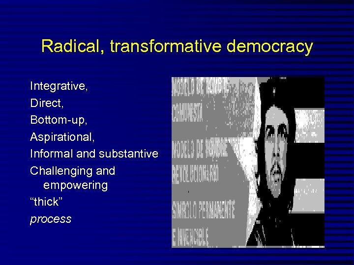 "Radical, transformative democracy Integrative, Direct, Bottom-up, Aspirational, Informal and substantive Challenging and empowering ""thick"""