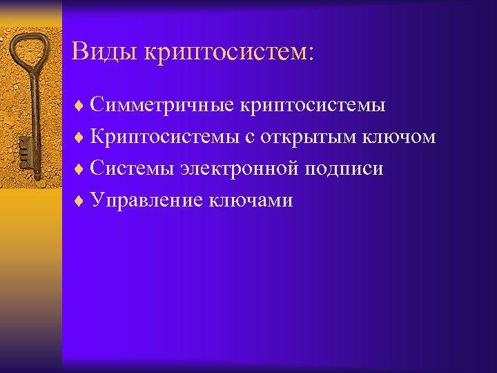 Виды криптосистем: ¨ Симметричные криптосистемы ¨ Криптосистемы с открытым ключом ¨ Системы электронной подписи
