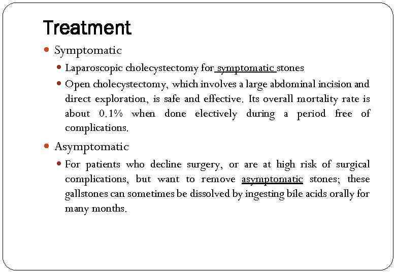Treatment Symptomatic Laparoscopic cholecystectomy for symptomatic stones Open cholecystectomy, which involves a large abdominal