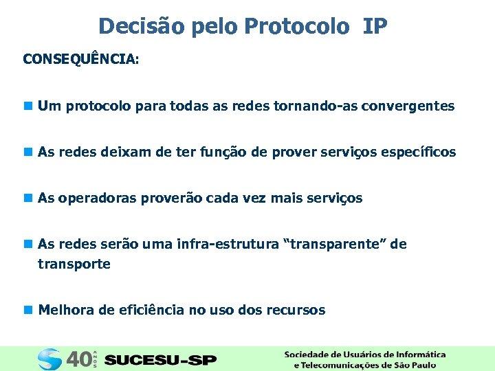 Decisão pelo Protocolo IP CONSEQUÊNCIA: n Um protocolo para todas as redes tornando-as convergentes