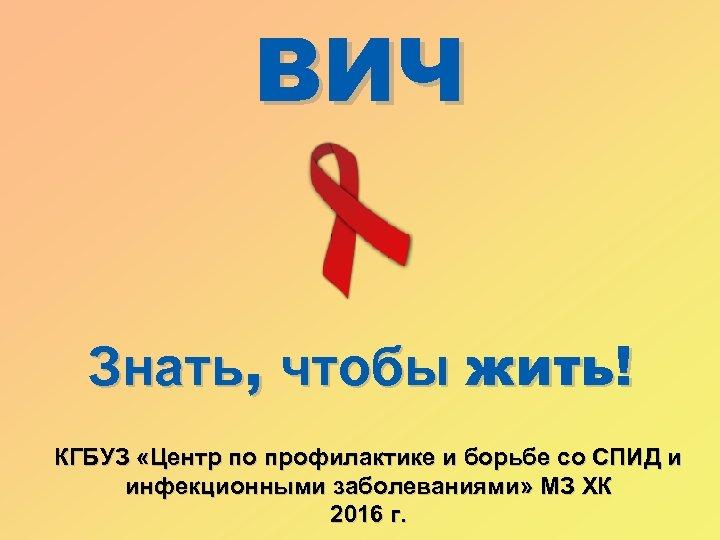 ВИЧ Знать, чтобы жить! КГБУЗ «Центр по профилактике и борьбе со СПИД и инфекционными