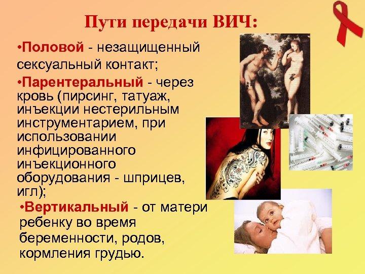 Пути передачи ВИЧ: • Половой - незащищенный сексуальный контакт; • Парентеральный - через кровь