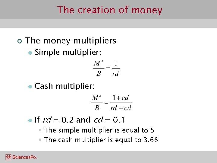The creation of money ¢ The money multipliers l Simple multiplier: l Cash multiplier: