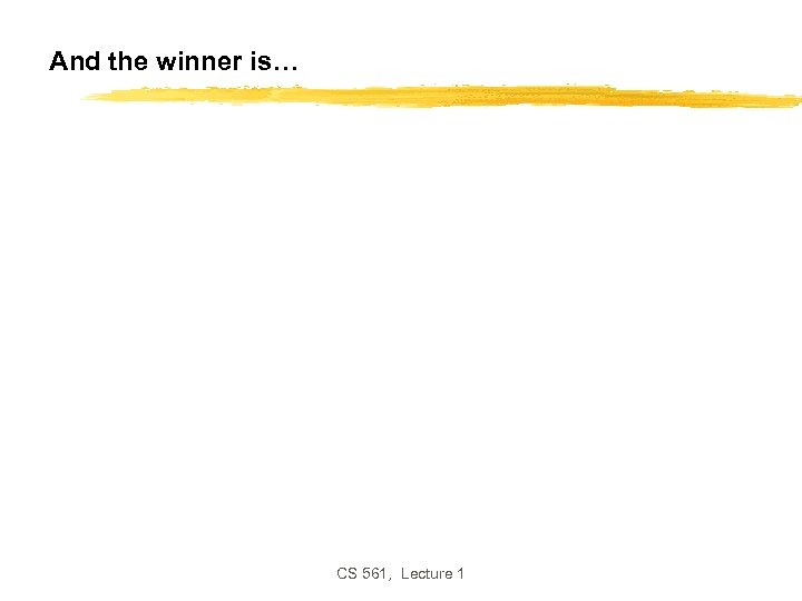 And the winner is… CS 561, Lecture 1