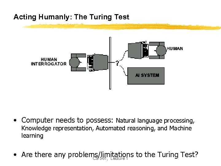 Acting Humanly: The Turing Test • Computer needs to possess: Natural language processing, Knowledge