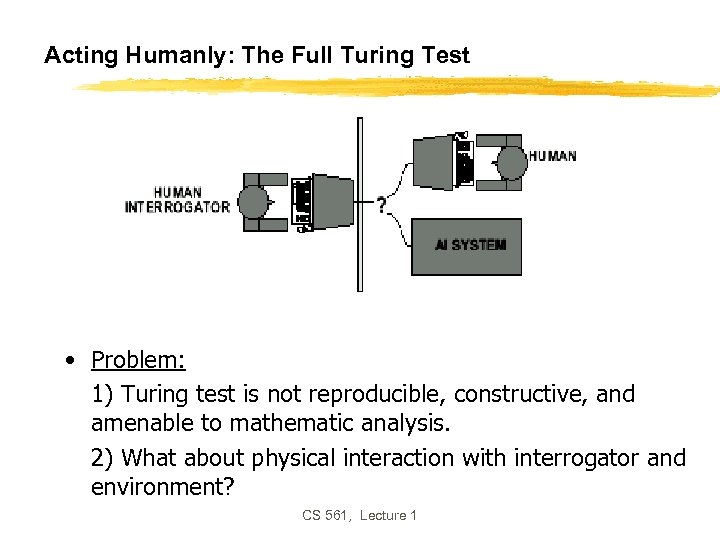 Acting Humanly: The Full Turing Test • Problem: 1) Turing test is not reproducible,