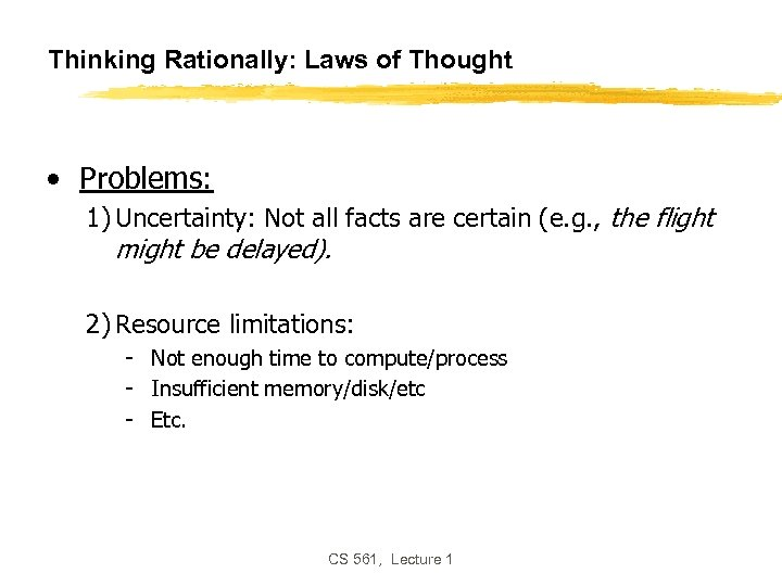 Thinking Rationally: Laws of Thought • Problems: 1) Uncertainty: Not all facts are certain