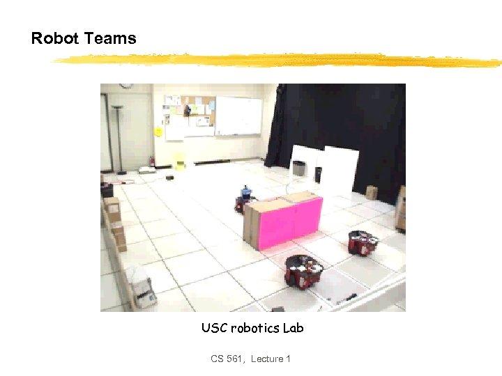 Robot Teams USC robotics Lab CS 561, Lecture 1