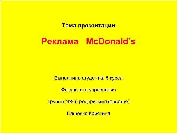 Тема презентации Реклама Mc. Donald's Выполнила студентка 5 курса Факультета управления Группы № 5