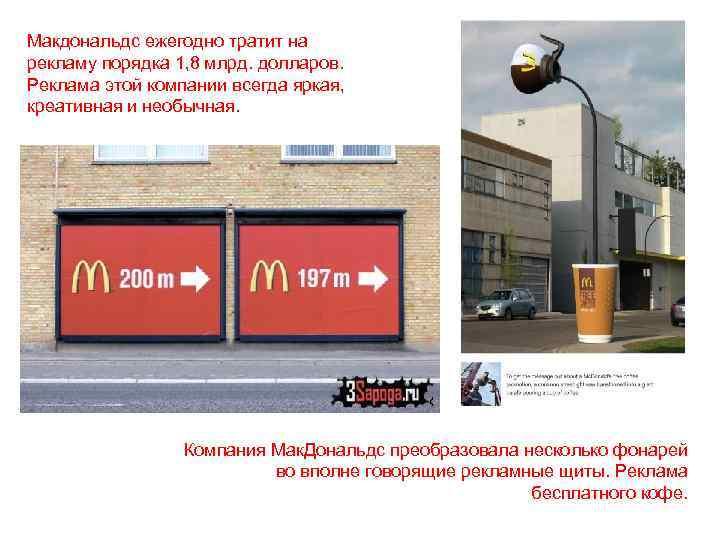 Макдональдс ежегодно тратит на рекламу порядка 1, 8 млрд. долларов. Реклама этой компании всегда