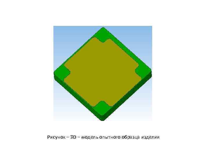 Рисунок – 3 D – модель опытного образца изделия