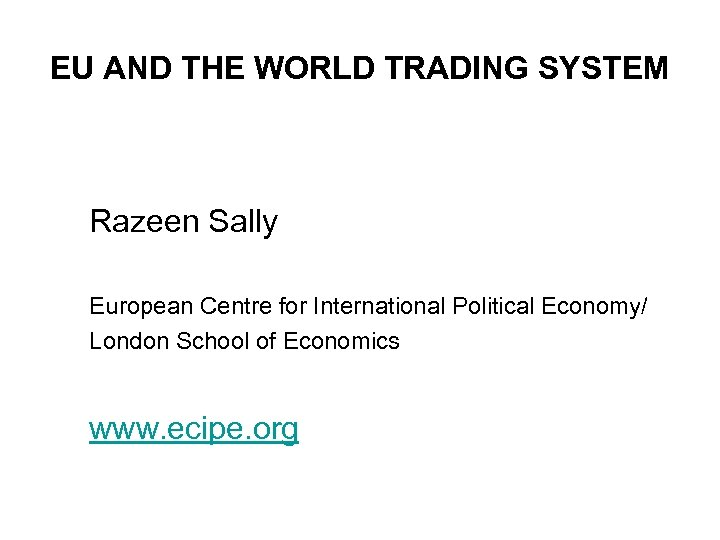 EU AND THE WORLD TRADING SYSTEM Razeen Sally European Centre for International Political Economy/