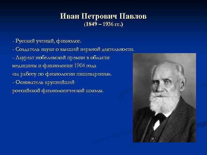 Иван Петрович Павлов (1849 – 1936 гг. ) - Русский ученый, физиолог. - Создатель