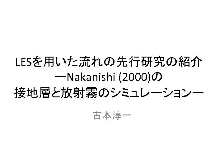 LESを用いた流れの先行研究の紹介 ーNakanishi (2000)の 接地層と放射霧のシミュレーションー 古本淳一