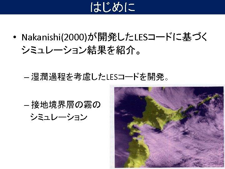 はじめに • Nakanishi(2000)が開発したLESコードに基づく シミュレーション結果を紹介。 – 湿潤過程を考慮したLESコードを開発。 – 接地境界層の霧の  シミュレーション