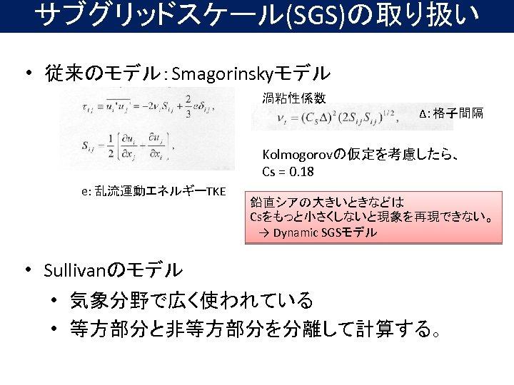 サブグリッドスケール(SGS)の取り扱い • 従来のモデル:Smagorinskyモデル 渦粘性係数 Δ:格子間隔 Kolmogorovの仮定を考慮したら、 Cs = 0. 18 e: 乱流運動エネルギーTKE 鉛直シアの大きいときなどは Csをもっと小さくしないと現象を再現できない。