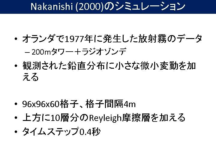Nakanishi (2000)のシミュレーション • オランダで 1977年に発生した放射霧のデータ – 200 mタワー+ラジオゾンデ • 観測された鉛直分布に小さな微小変動を加 える • 96 x
