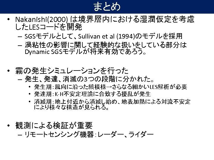 まとめ • Nakanishi(2000) は境界層内における湿潤仮定を考慮 したLESコードを開発 – SGSモデルとして、Sullivan et al (1994)のモデルを採用 – 渦粘性の影響に関して経験的な扱いをしている部分は Dynamic SGSモデルが将来有効であろう。