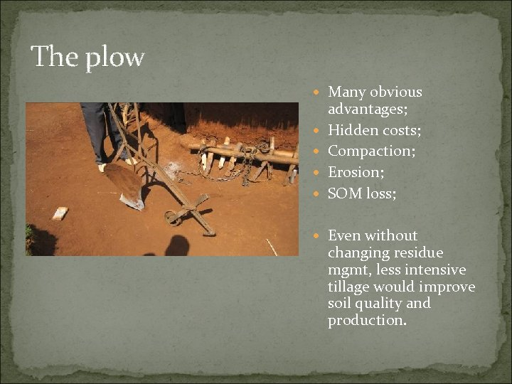 The plow Many obvious advantages; Hidden costs; Compaction; Erosion; SOM loss; Even without changing