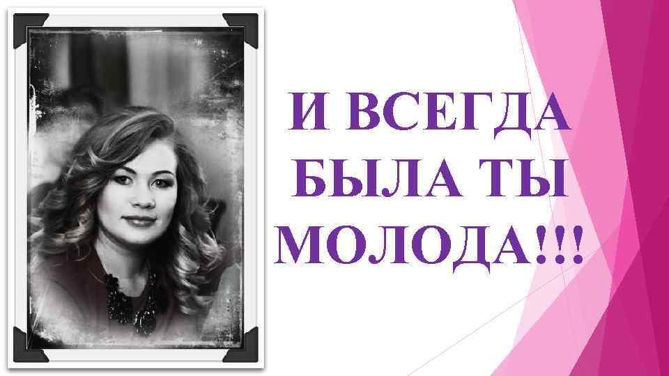 И ВСЕГДА БЫЛА ТЫ МОЛОДА!!!
