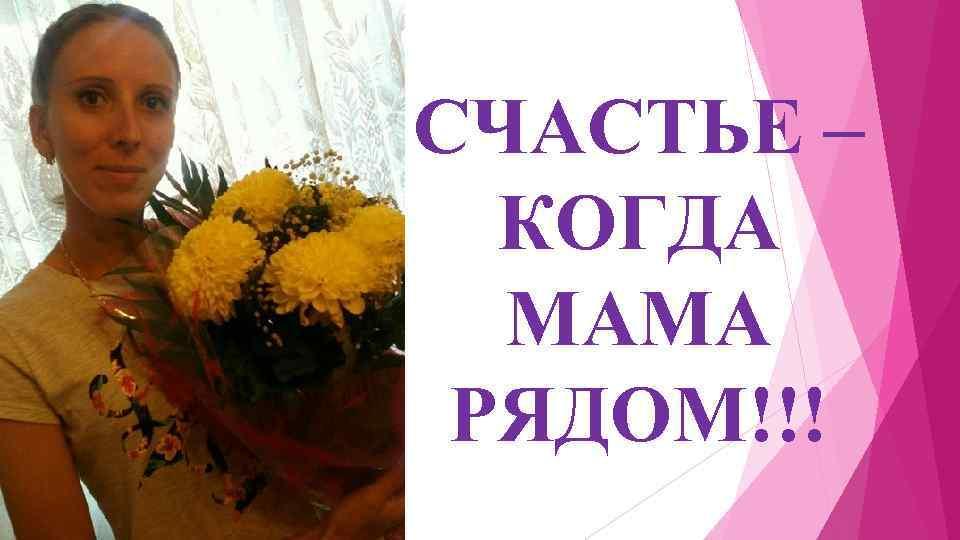 СЧАСТЬЕ – КОГДА МАМА РЯДОМ!!!