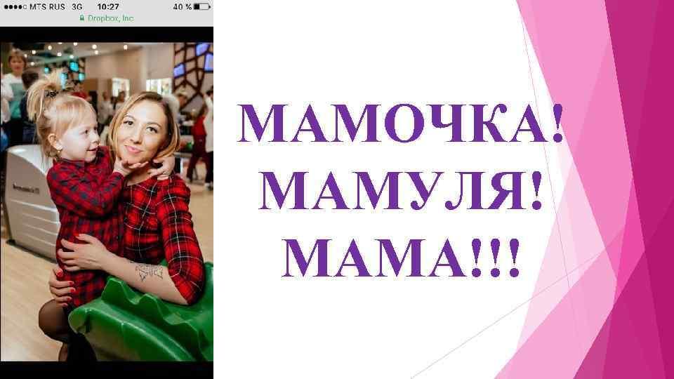 МАМОЧКА! МАМУЛЯ! МАМА!!!