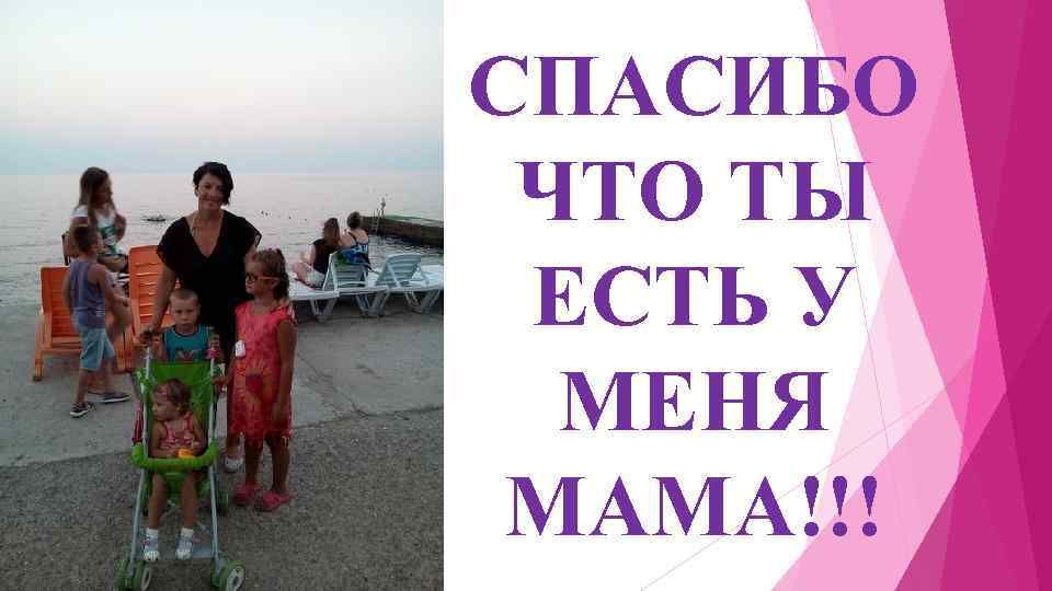СПАСИБО ЧТО ТЫ ЕСТЬ У МЕНЯ МАМА!!!