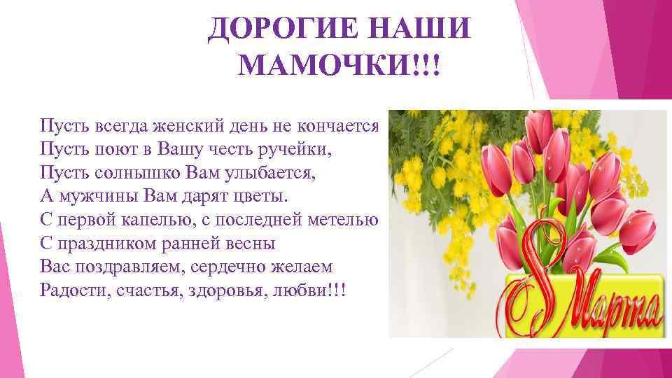ДОРОГИЕ НАШИ МАМОЧКИ!!! Пусть всегда женский день не кончается, Пусть поют в Вашу честь