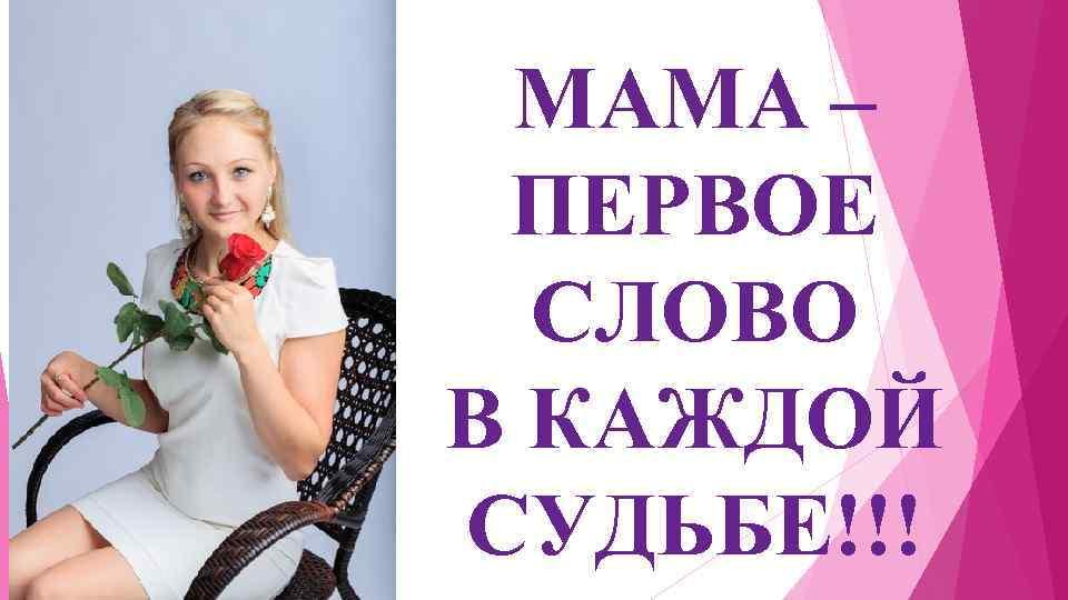 МАМА – ПЕРВОЕ СЛОВО В КАЖДОЙ СУДЬБЕ!!!