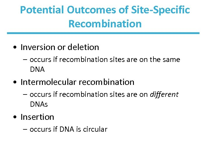 Potential Outcomes of Site-Specific Recombination • Inversion or deletion – occurs if recombination sites