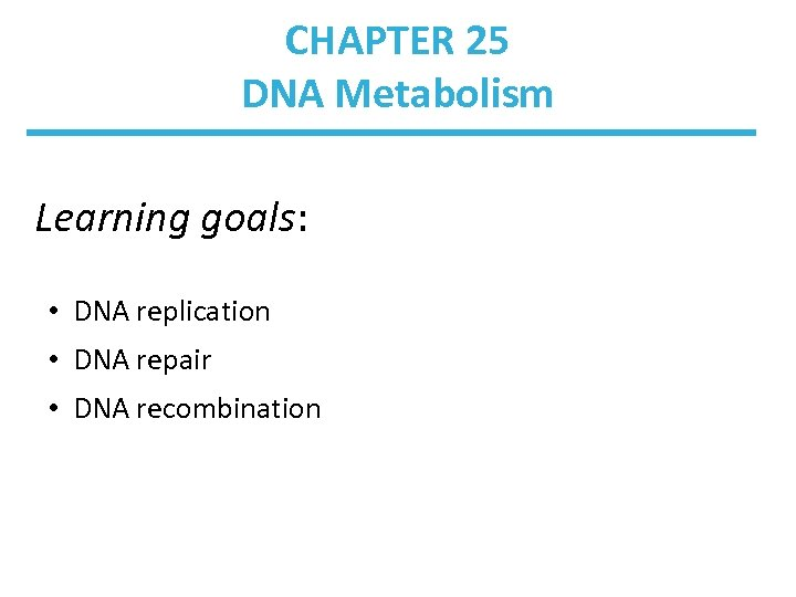 CHAPTER 25 DNA Metabolism Learning goals: • DNA replication • DNA repair • DNA