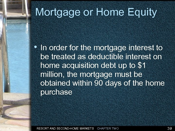 Mortgage or Home Equity • In order for the mortgage interest to be treated
