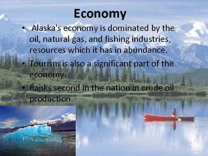 Economy • Alaska's economy is dominated by the oil, natural gas, and fishing industries,