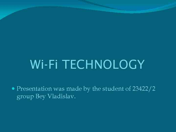 Wi-Fi TECHNOLOGY Presentation was made by the student of 23422/2 group Bey Vladislav.
