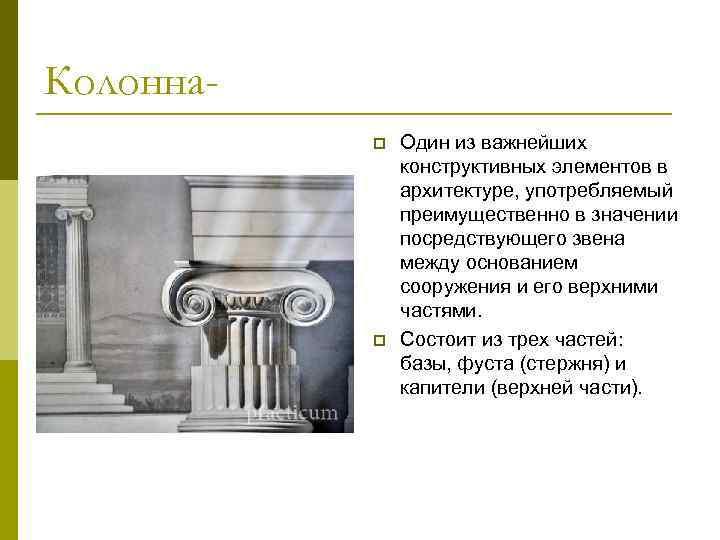 Колоннаp p Один из важнейших конструктивных элементов в архитектуре, употребляемый преимущественно в значении посредствующего