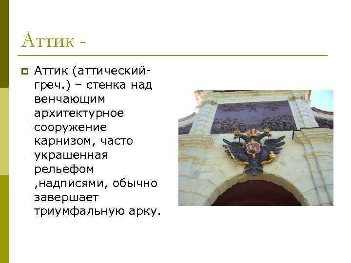 Аттик p Аттик (аттическийгреч. ) – стенка над венчающим архитектурное сооружение карнизом, часто украшенная