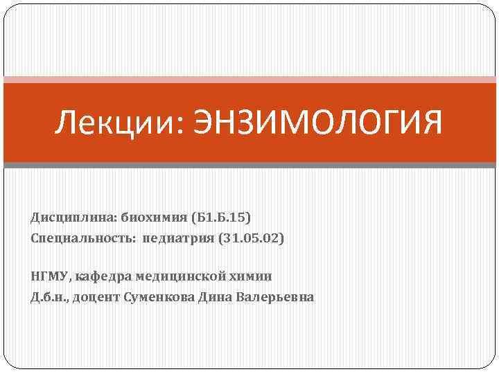 Лекции: ЭНЗИМОЛОГИЯ Дисциплина: биохимия (Б 1. Б. 15) Специальность: педиатрия (31. 05. 02) НГМУ,
