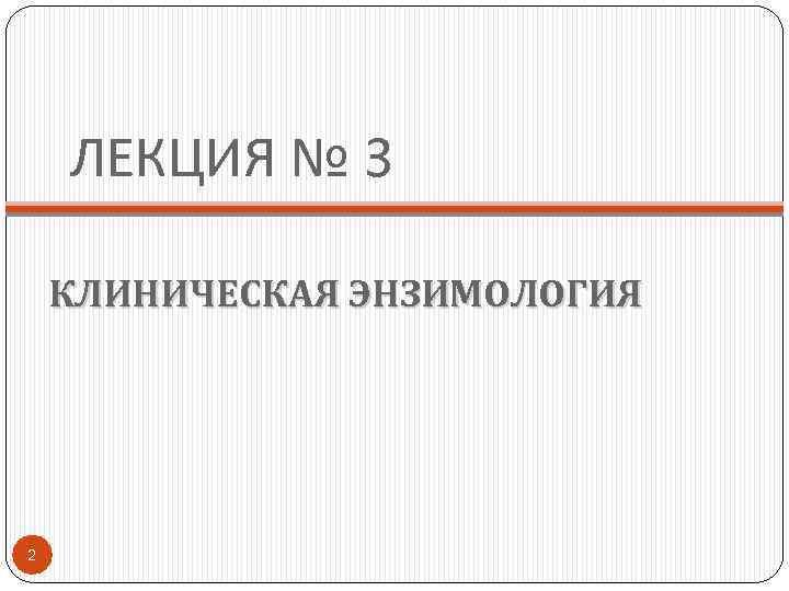 ЛЕКЦИЯ № 3 КЛИНИЧЕСКАЯ ЭНЗИМОЛОГИЯ 2
