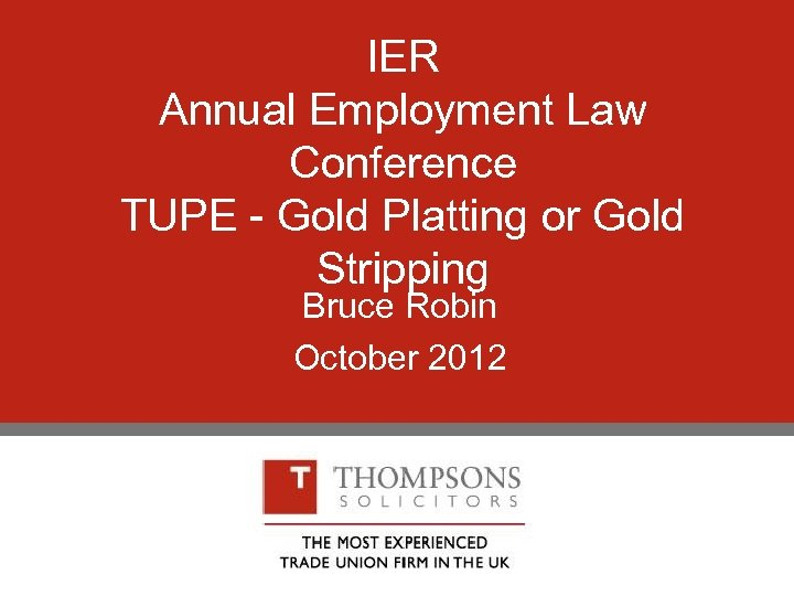 IER Annual Employment Law Conference TUPE - Gold Platting or Gold Stripping Bruce Robin