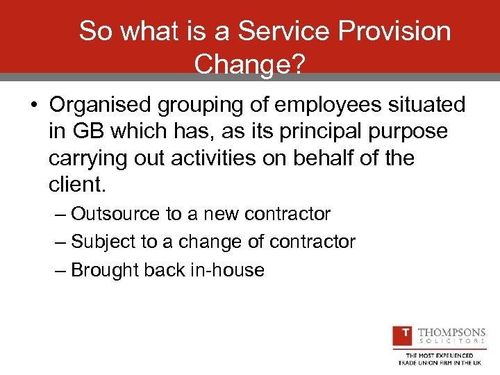 So what is a Service Provision Change? • Organised grouping of employees situated in