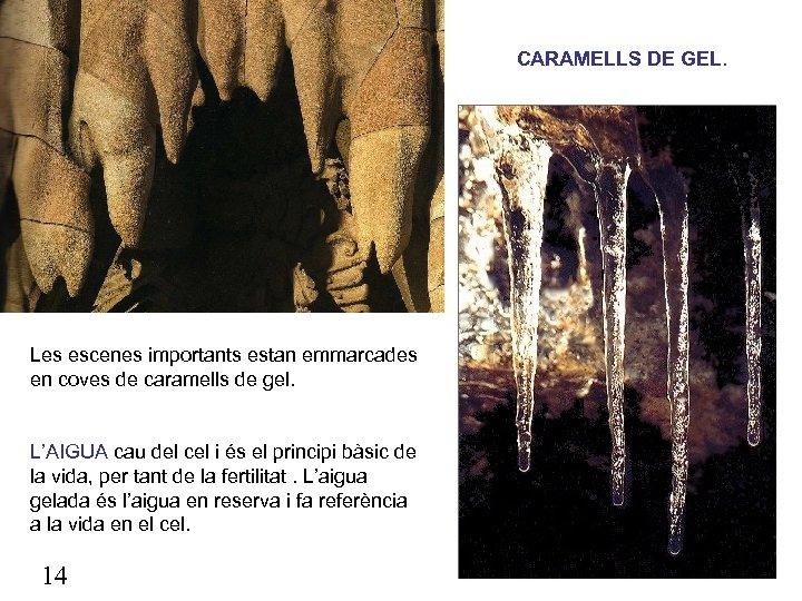 CARAMELLS DE GEL. Les escenes importants estan emmarcades en coves de caramells de gel.