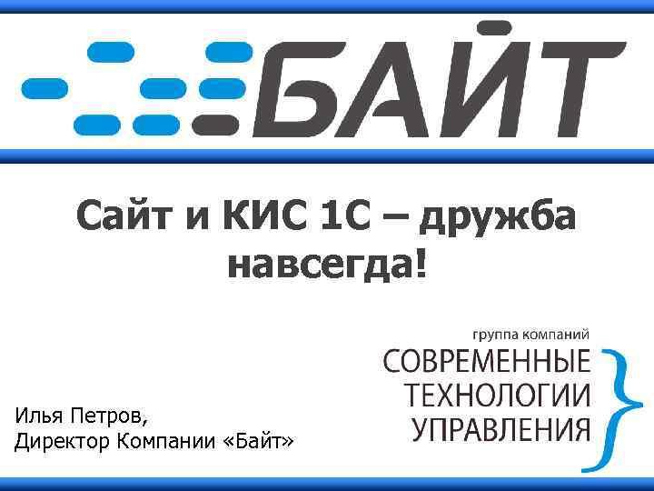 Сайт и КИС 1 С – дружба навсегда! Илья Петров, Директор Компании «Байт»