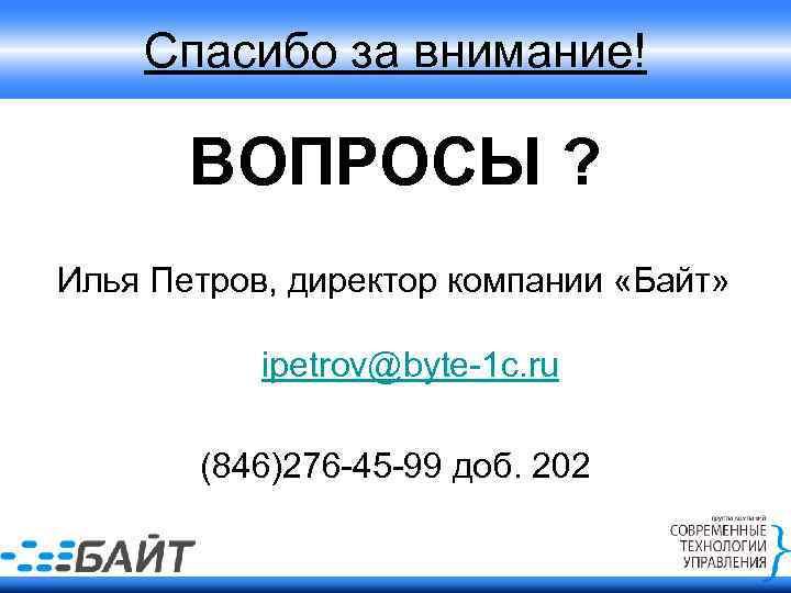 Спасибо за внимание! ВОПРОСЫ ? Илья Петров, директор компании «Байт» ipetrov@byte-1 c. ru (846)276