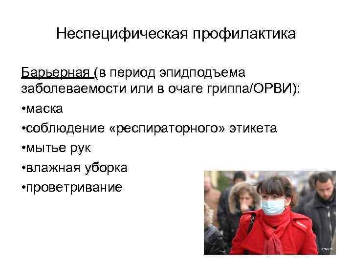 Неспецифическая профилактика Барьерная (в период эпидподъема заболеваемости или в очаге гриппа/ОРВИ): • маска •