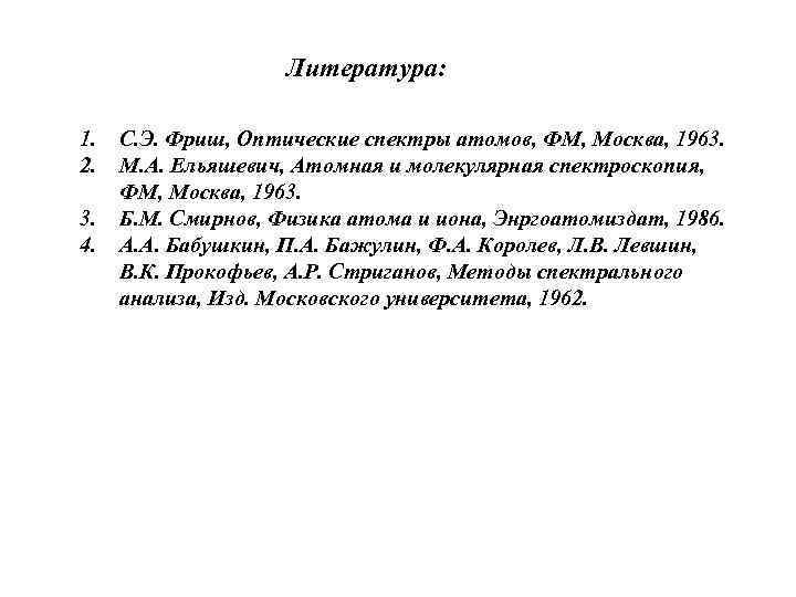 Литература: 1. 2. 3. 4. С. Э. Фриш, Оптические спектры атомов, ФМ, Москва, 1963.