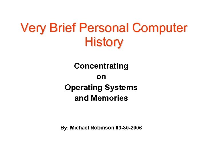 Very Brief Personal Computer History Concentrating on Operating Systems and Memories By: Michael Robinson
