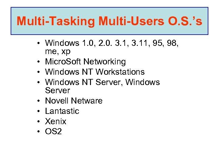 Multi-Tasking Multi-Users O. S. 's • Windows 1. 0, 2. 0. 3. 1, 3.