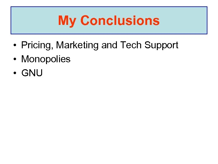 My Conclusions • Pricing, Marketing and Tech Support • Monopolies • GNU