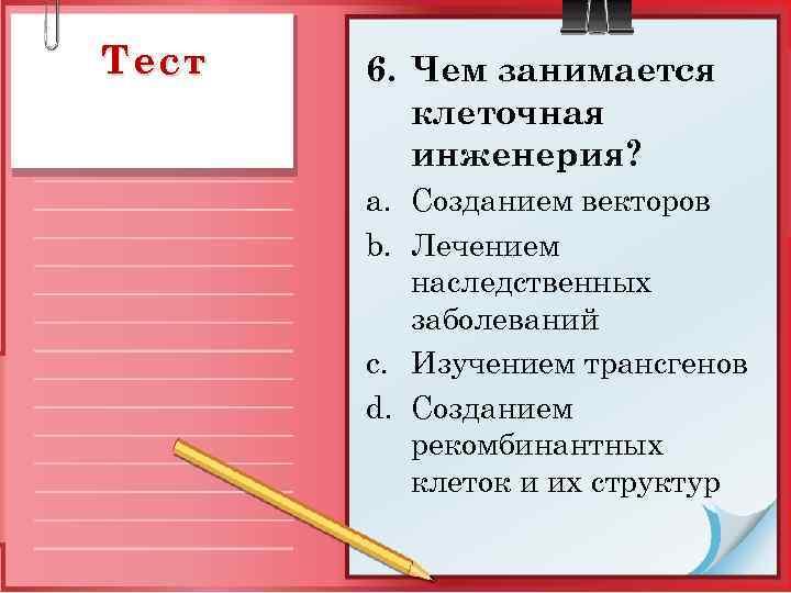 Тест 6. Чем занимается клеточная инженерия? a. Созданием векторов b. Лечением наследственных заболеваний c.